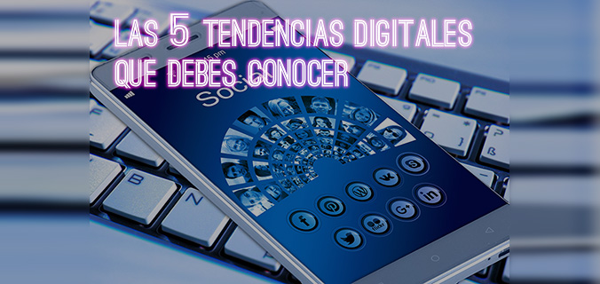 Cinco tendencias digitales que debes conocer